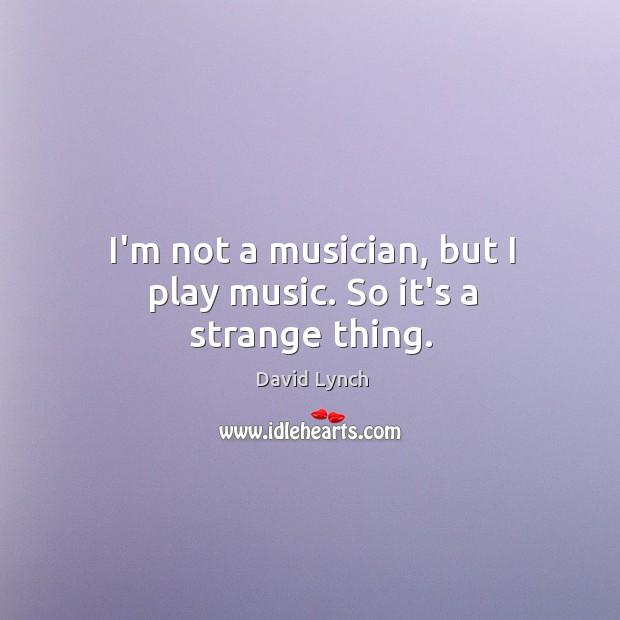 I'm not a musician, but I play music. So it's a strange thing. Image