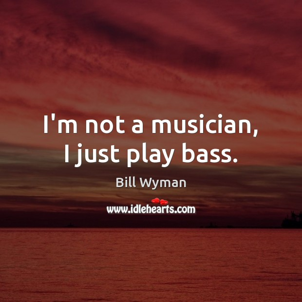 Image, I'm not a musician, I just play bass.