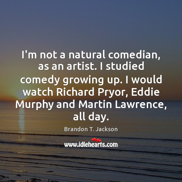 Image, I'm not a natural comedian, as an artist. I studied comedy growing