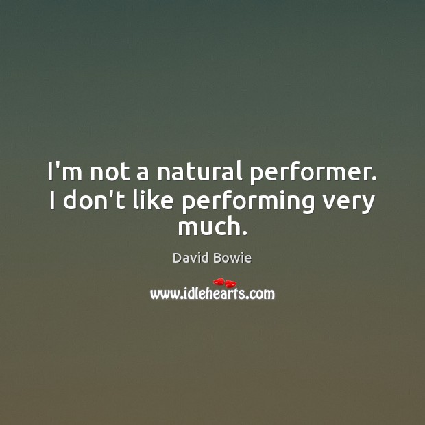 Image, I'm not a natural performer. I don't like performing very much.