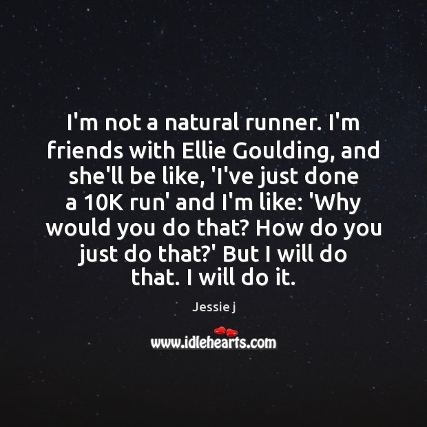 Image, I'm not a natural runner. I'm friends with Ellie Goulding, and she'll