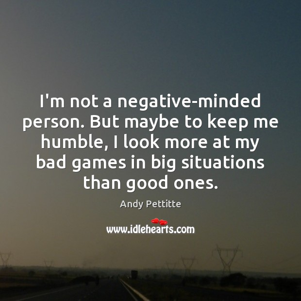 Image, I'm not a negative-minded person. But maybe to keep me humble, I
