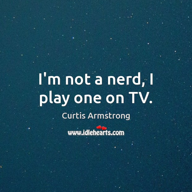 I'm not a nerd, I play one on TV. Curtis Armstrong Picture Quote