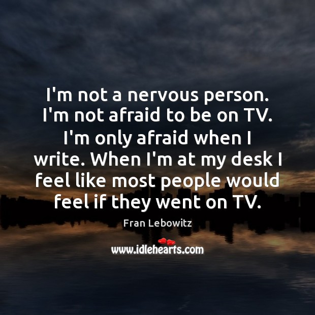 I'm not a nervous person. I'm not afraid to be on TV. Fran Lebowitz Picture Quote