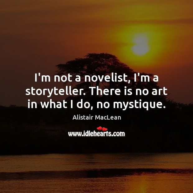 Image, I'm not a novelist, I'm a storyteller. There is no art in what I do, no mystique.