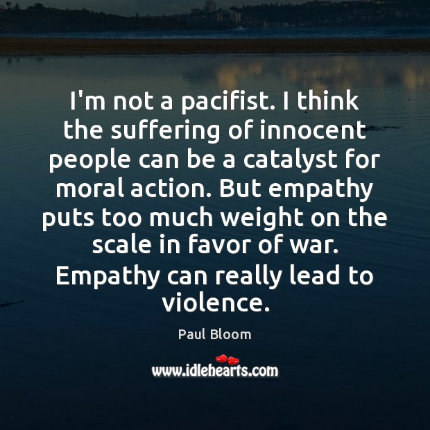 Paul Bloom Picture Quote image saying: I'm not a pacifist. I think the suffering of innocent people can
