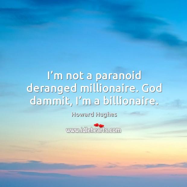 I'm not a paranoid deranged millionaire. God dammit, I'm a billionaire. Image