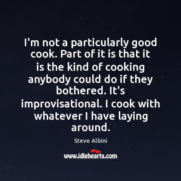 I'm not a particularly good cook. Part of it is that it Steve Albini Picture Quote