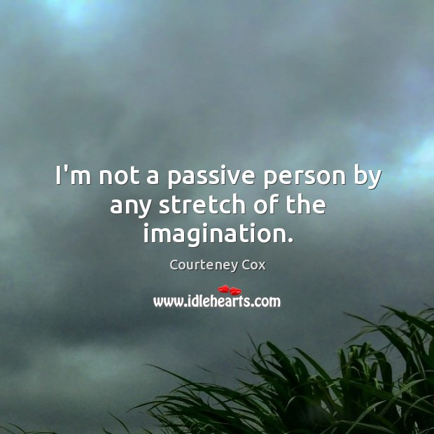 I'm not a passive person by any stretch of the imagination. Image