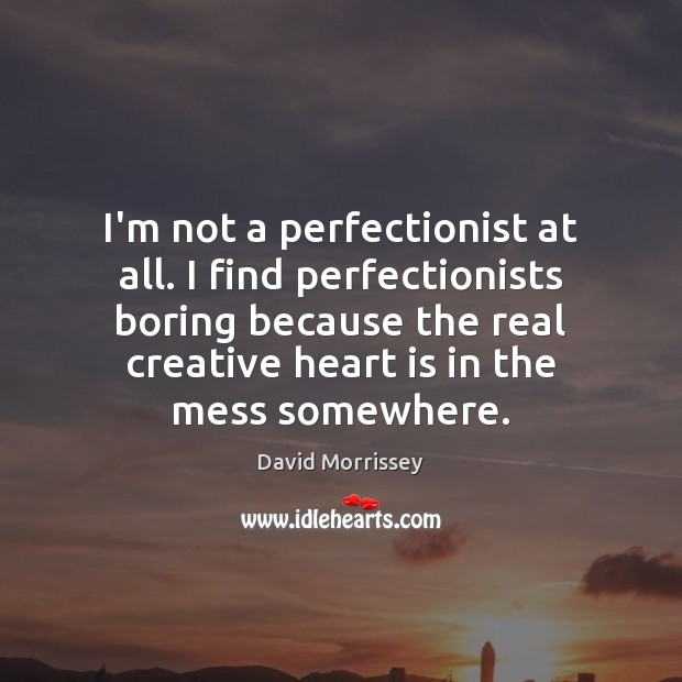 I'm not a perfectionist at all. I find perfectionists boring because the Image