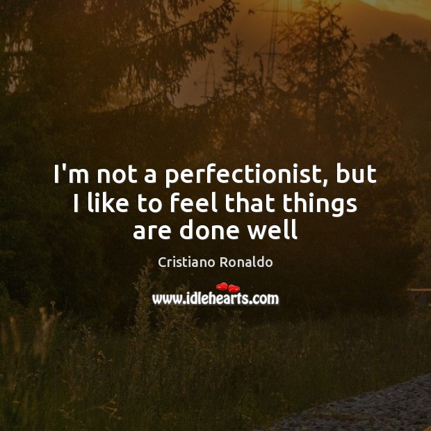 I'm not a perfectionist, but I like to feel that things are done well Cristiano Ronaldo Picture Quote
