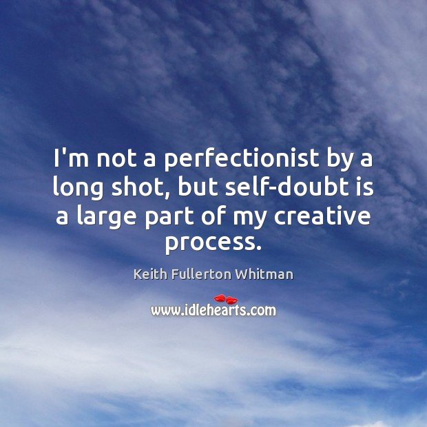 I'm not a perfectionist by a long shot, but self-doubt is a Keith Fullerton Whitman Picture Quote