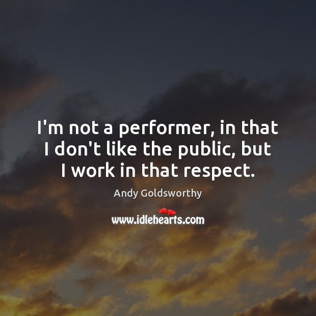 Image, I'm not a performer, in that I don't like the public, but I work in that respect.