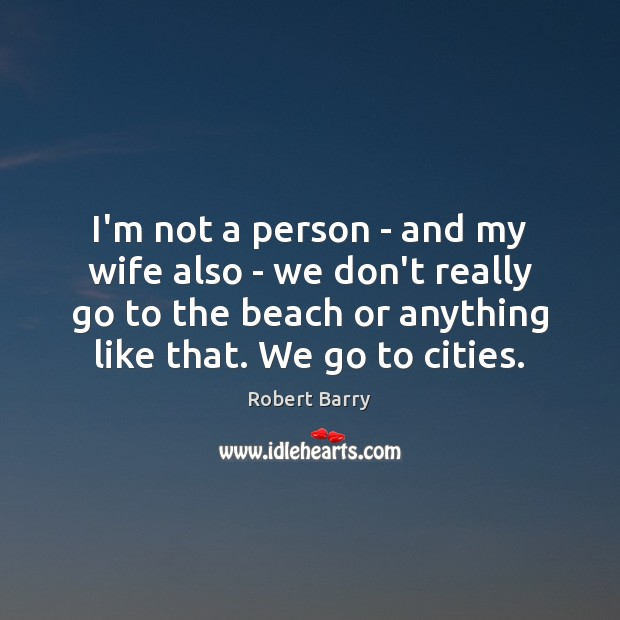 I'm not a person – and my wife also – we don't Robert Barry Picture Quote