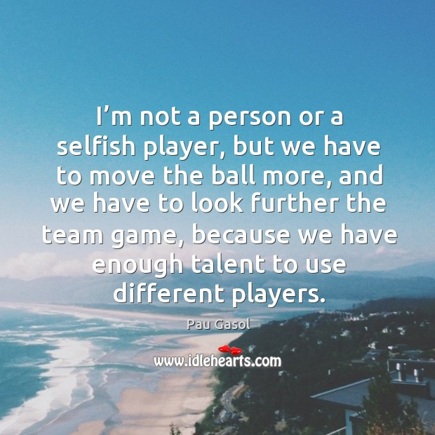 I'm not a person or a selfish player, but we have to move the ball more, and we have to look Image