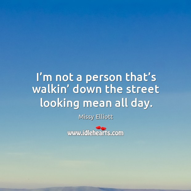I'm not a person that's walkin' down the street looking mean all day. Image