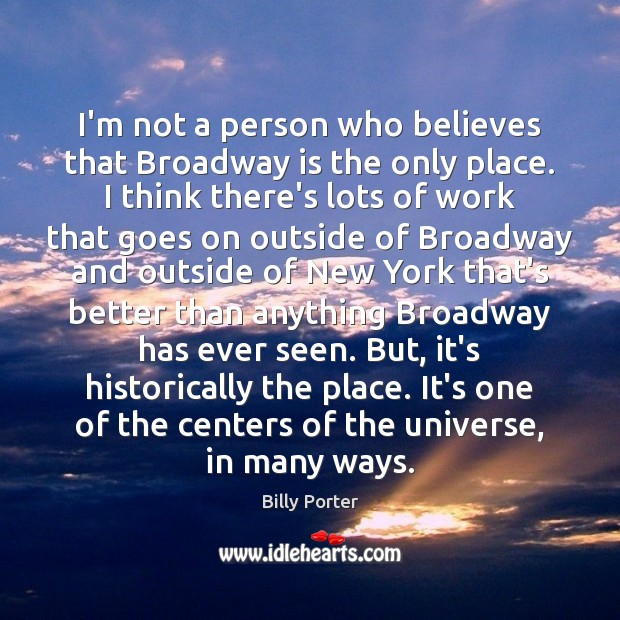 Image, I'm not a person who believes that Broadway is the only place.