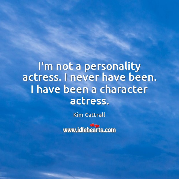 I'm not a personality actress. I never have been. I have been a character actress. Kim Cattrall Picture Quote