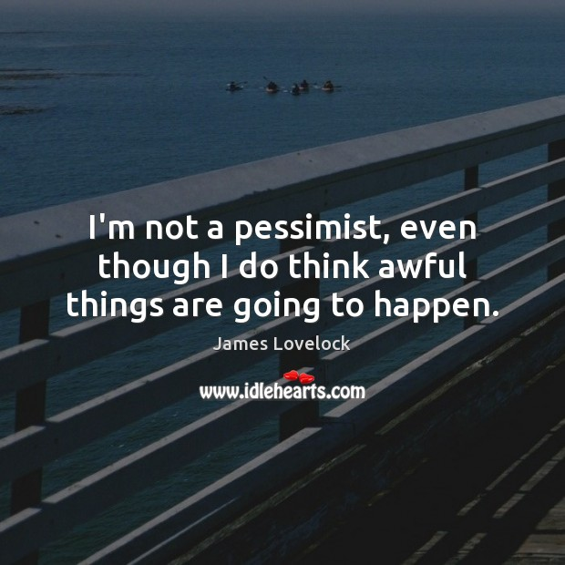 I'm not a pessimist, even though I do think awful things are going to happen. Image