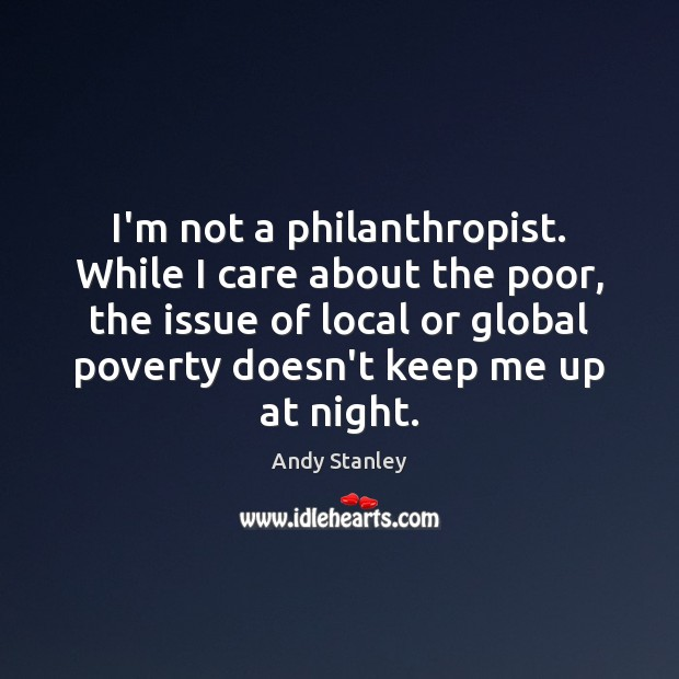 Image, I'm not a philanthropist. While I care about the poor, the issue