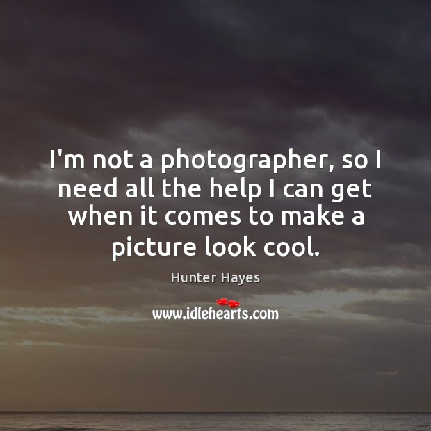 I'm not a photographer, so I need all the help I can Hunter Hayes Picture Quote