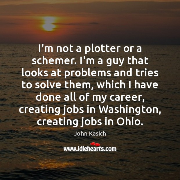 I'm not a plotter or a schemer. I'm a guy that looks John Kasich Picture Quote