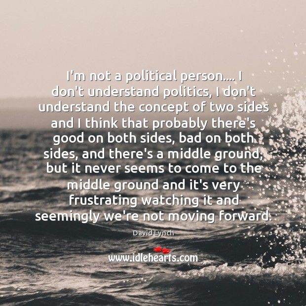 Image, I'm not a political person…. I don't understand politics, I don't understand