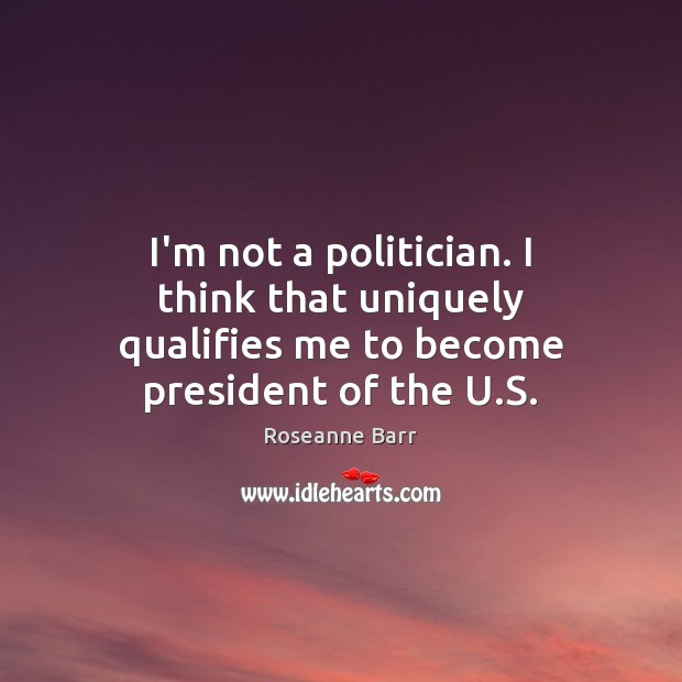 I'm not a politician. I think that uniquely qualifies me to become president of the U.S. Roseanne Barr Picture Quote