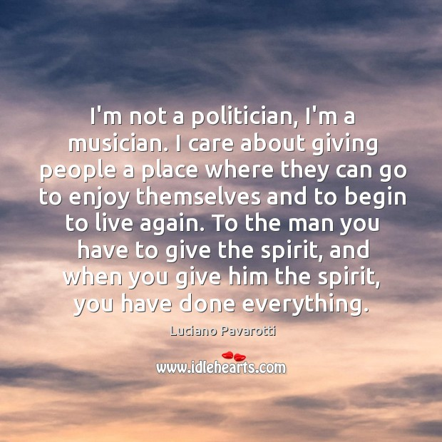 I'm not a politician, I'm a musician. I care about giving people Luciano Pavarotti Picture Quote