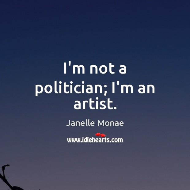 I'm not a politician; I'm an artist. Image