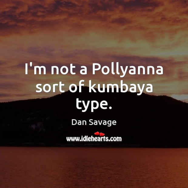I'm not a Pollyanna sort of kumbaya type. Dan Savage Picture Quote