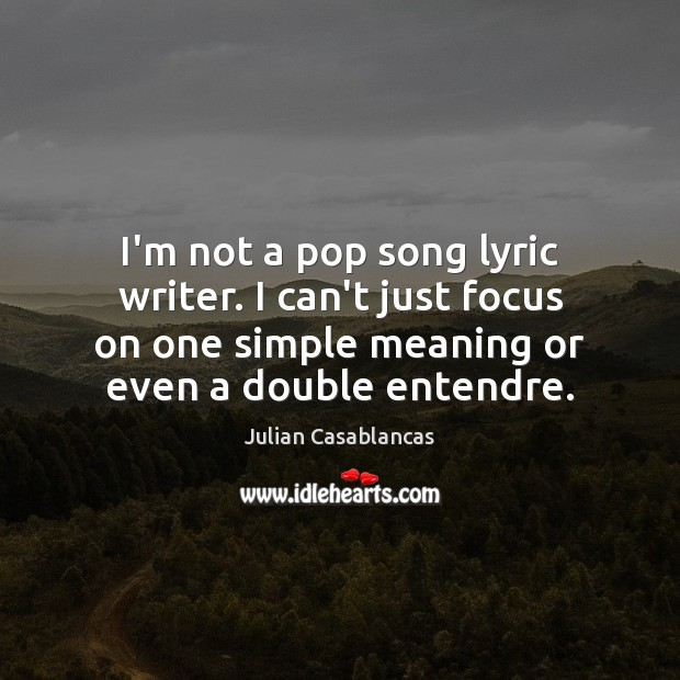 Image, I'm not a pop song lyric writer. I can't just focus on