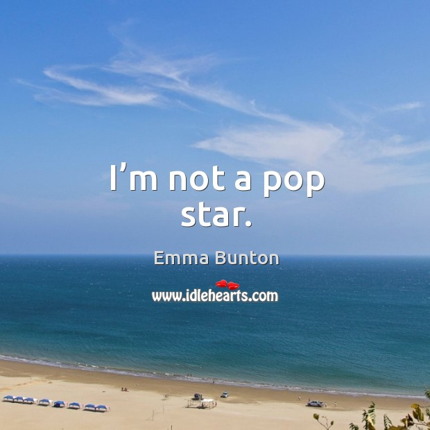 I'm not a pop star. Emma Bunton Picture Quote