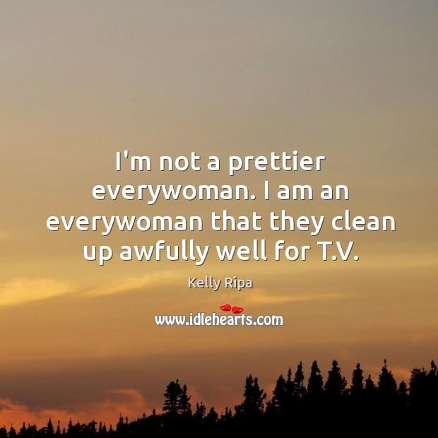 I'm not a prettier everywoman. I am an everywoman that they clean up awfully well for T.V. Image