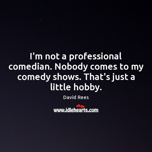 I'm not a professional comedian. Nobody comes to my comedy shows. That's David Rees Picture Quote