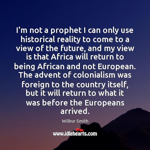 I'm not a prophet I can only use historical reality to come Wilbur Smith Picture Quote
