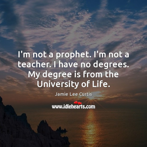 I'm not a prophet. I'm not a teacher. I have no degrees. Image