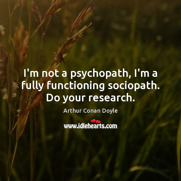 I'm not a psychopath, I'm a fully functioning sociopath. Do your research. Image