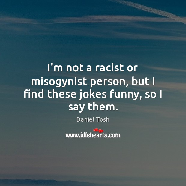 I'm not a racist or misogynist person, but I find these jokes funny, so I say them. Daniel Tosh Picture Quote