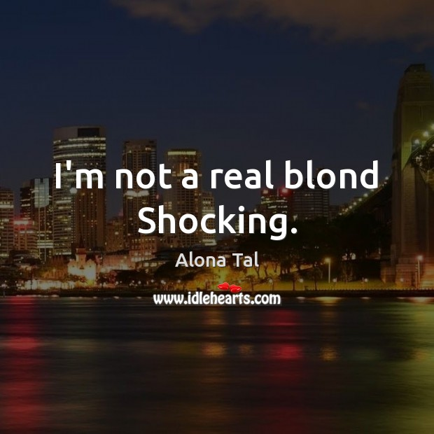 Image, I'm not a real blond Shocking.