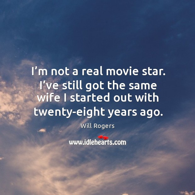 I'm not a real movie star. I've still got the same wife I started out with twenty-eight years ago. Image