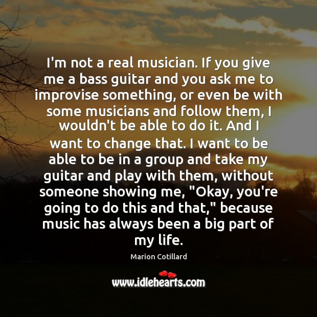 Image, I'm not a real musician. If you give me a bass guitar