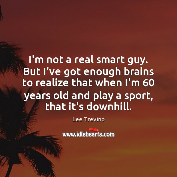 I'm not a real smart guy. But I've got enough brains to Lee Trevino Picture Quote