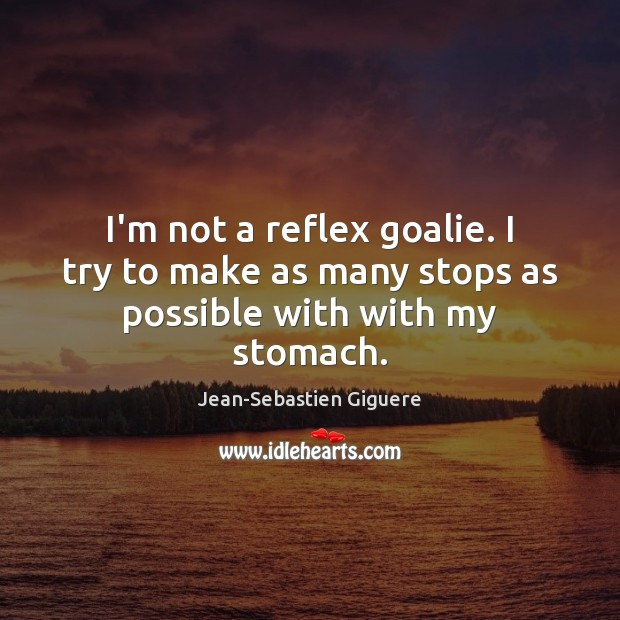 I'm not a reflex goalie. I try to make as many stops as possible with with my stomach. Jean-Sebastien Giguere Picture Quote