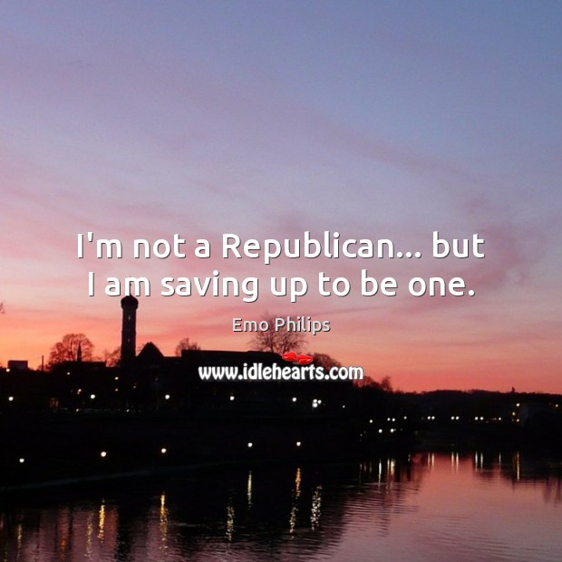 I'm not a Republican… but I am saving up to be one. Emo Philips Picture Quote