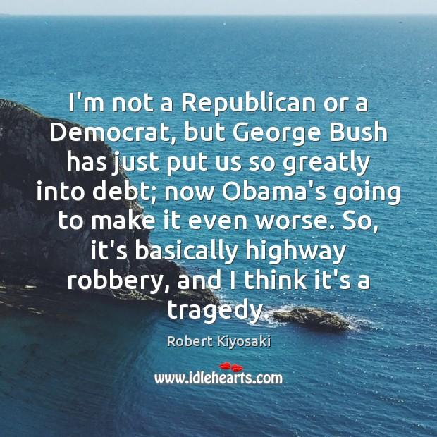 I'm not a Republican or a Democrat, but George Bush has just Image