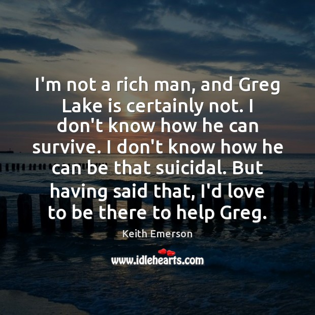 Keith Emerson Picture Quote image saying: I'm not a rich man, and Greg Lake is certainly not. I
