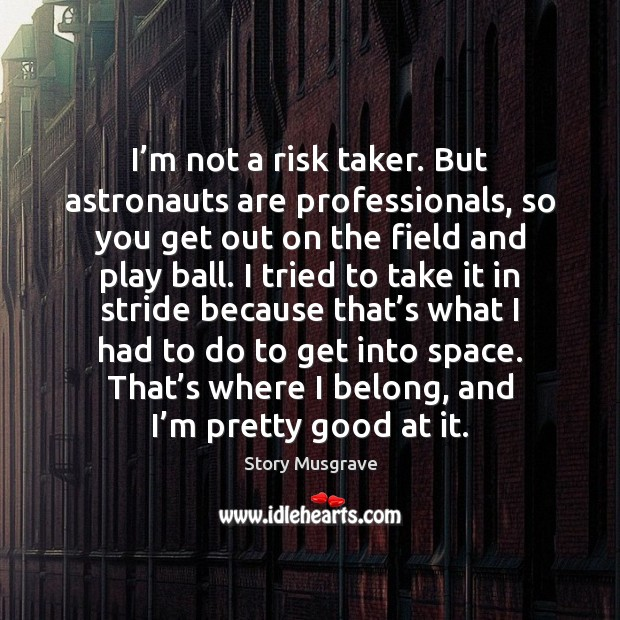 I'm not a risk taker. But astronauts are professionals, so you Image