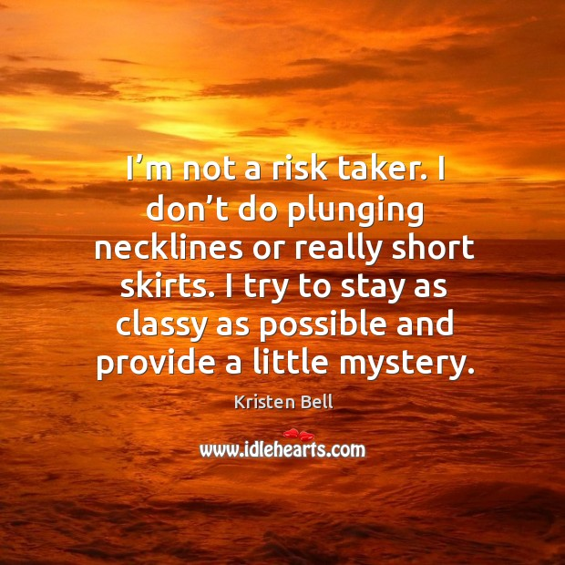 I'm not a risk taker. I don't do plunging necklines or really short skirts. Image