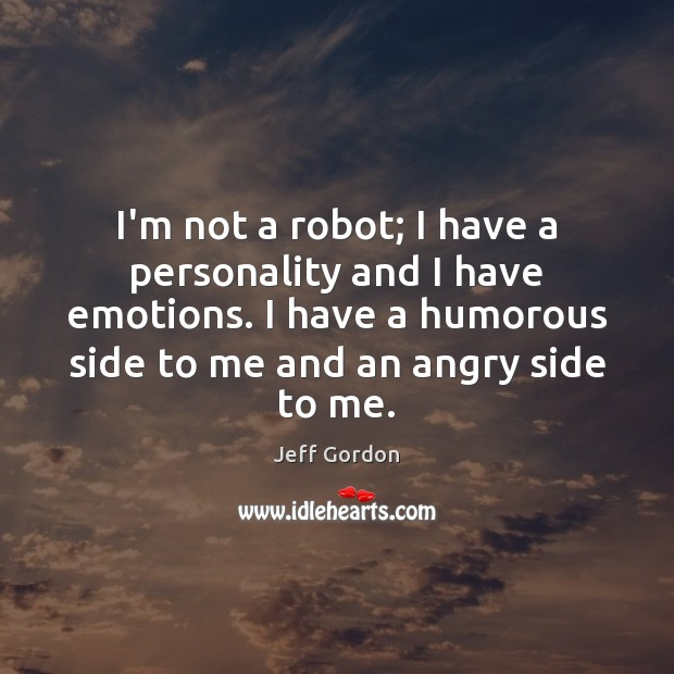 I'm not a robot; I have a personality and I have emotions. Jeff Gordon Picture Quote